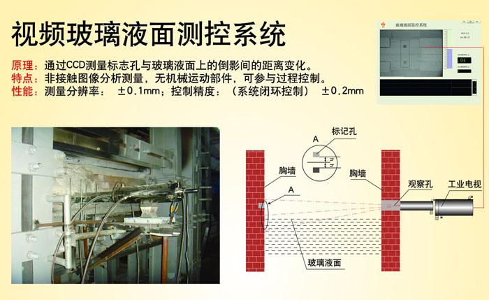 一、玻璃板宽和液位控制系统可用于: 1. 浮法玻璃的锡槽内的玻璃带边测量,入口端流量闸板控制 2. 浮法玻璃锡槽出口端的板宽测量 3. 拉边器压边宽度监测 4. 玻璃、玻纤、显像管等玻璃熔窑的液位测量控制 5. 其他通过图像方式可以进行边缘与位置测量的场合 二、控制技术参数  1、软件算法精度 1/20象素(最高理论精度1/40象素)  2、玻璃板宽测量精度:10mm  3、玻璃板宽调节精度:10mm  4、玻璃板宽设定宽度:1000~5000mm  5、玻璃液面测量精度:0.